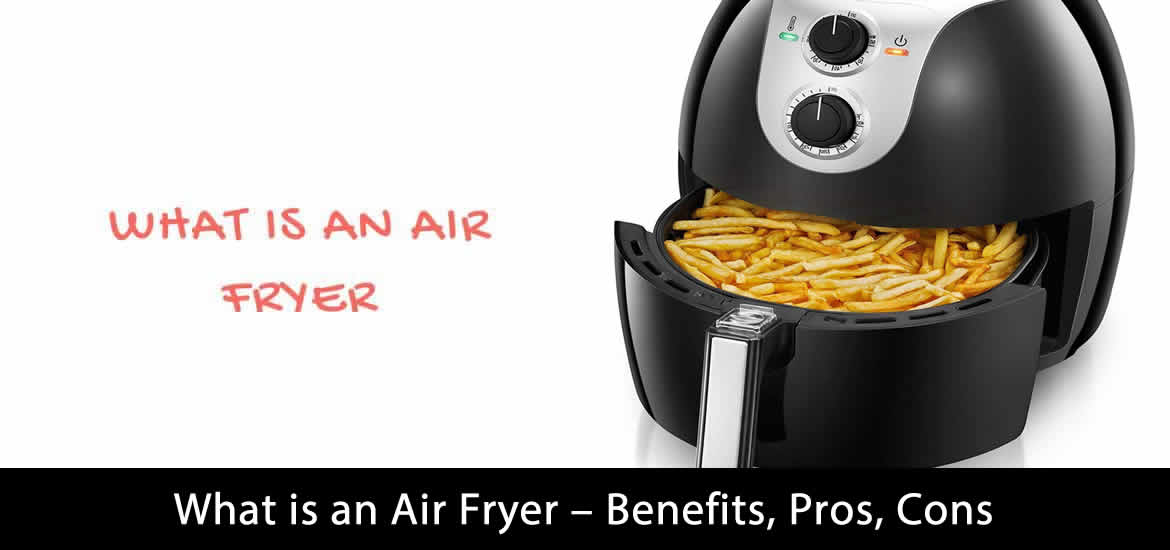 What is an Air Fryer - Benefits, Pros, Cons