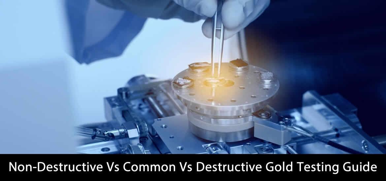 Gold Testing Guide: Non-Destructive Vs Common Vs Destructive Gold Testing