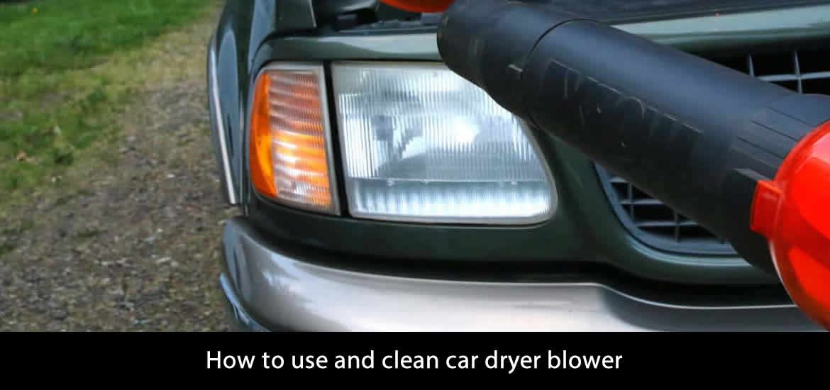 How to use and clean car dryer blower