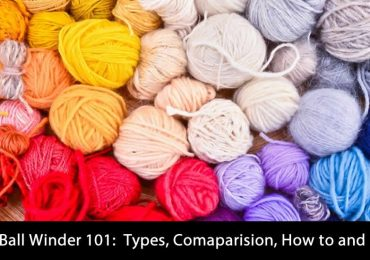 Yarn Ball Winder 101:  Types, Comaparision, How to and FAQs